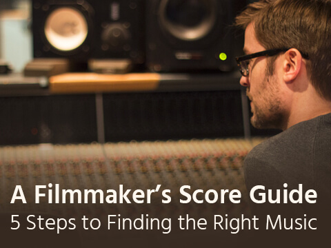 A Filmmaker's Score Guide: 5 Steps to Finding the Right Film Music Every Time