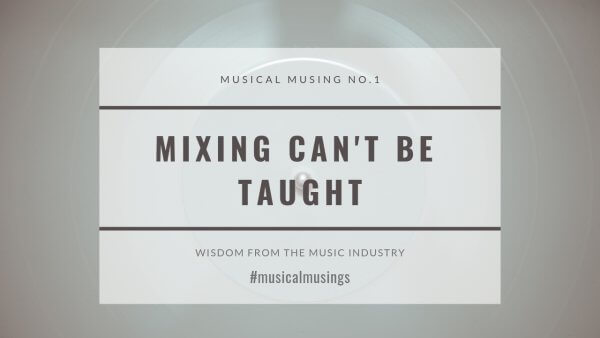 Mixing Can't Be Taught - Musical Musings - Wisdom from the Music Industry