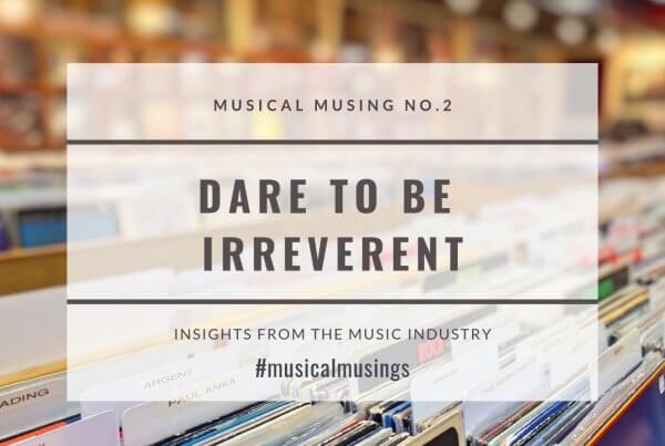 Dare to Be Irreverent - Musical Musing No.2 - Insights from the Music Industry