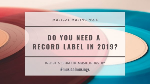 Do You Need A Record Label in 2018 - Musical Musing No.8 - Insights from the Music Industry