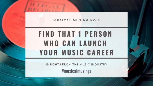 Find That One Person Who Can Launch Your Music Career - Musical Musing No.6 - Insights from the Music Industry