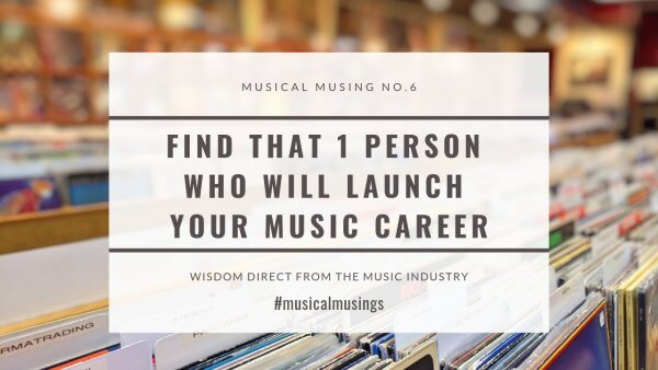 Find that 1 person who will launch your music career - musical musings - wisdom from the music industry