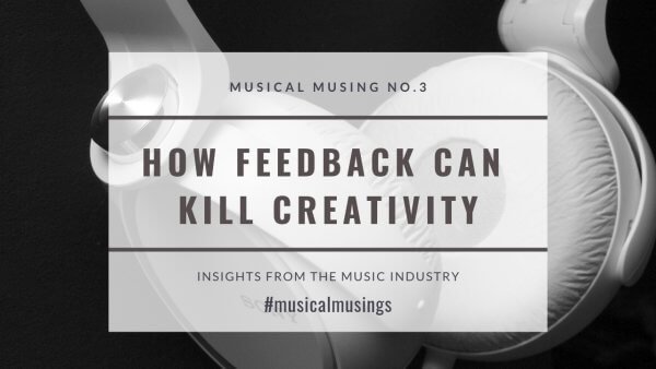 How Feedback Can Kill Creativity - Musical Musing No.3 - Insights from the Music Industry