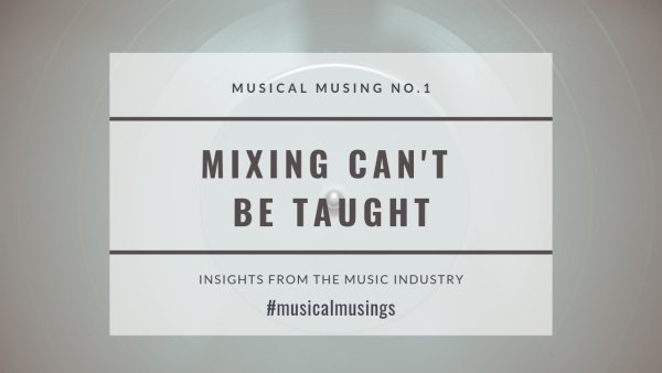 Mixing Can't Be Taught - Musical Musing No.1 - Insights from the Music Industry