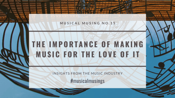 The Importance of Making Music for the Love of It - Musical Musings 15